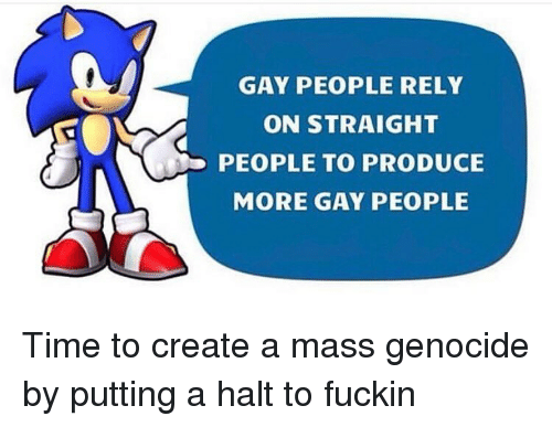 Time, Trendy, and Create A: GAY PEOPLE RELY  ON STRAIGHT  PEOPLE TO PRODUCE  MORE GAY PEOPLE Time to create a mass genocide by putting a halt to fuckin