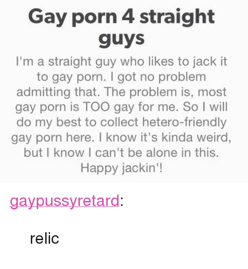 "Being Alone, Tumblr, and Weird: Gay porn 4 straight  guys  I'm a straight guy who likes to jack it  to gay porn. I got no problem  admitting that. The problem is, most  gay porn is TOO gay for me. So I will  do my best to collect hetero-friendly  gay porn here. T know it's kinda weird,  but I know I can't be alone in this.  Happy jackin'! <p><a href=""https://gaypussyretard.tumblr.com/post/162385749299/relic"" class=""tumblr_blog"">gaypussyretard</a>:</p>  <blockquote><p>relic</p></blockquote>"