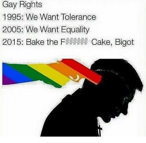 Baked, Memes, and Cake: Gay Rights  1995: We Want Tolerance  2005: We Want Equality  2015: Bake the F  Cake, Bigot