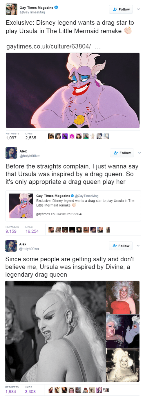 Disney, Being Salty, and Queen: Gay Times Magazine  @Gay TimesMag  Follow  Exclusive. Disney legend wants a drag star to  play Ursula in The Little Mermaid remake  gavtimes.co.uk/culture/63804/  RETWEETS  LIKES  ,097 2,535   Alex  Follow  @holyh00ker  Before the straights complain, I just wanna say  that Ursula was inspired by a drag queen. So  it's only appropriate a drag queen plav her  Gay Times Magazine@Gay TimesMag  Exclusive: Disney legend wants a drag star to play Ursula in The  Little Mermaid remake  gaytimes.co.uk/culture/63804/..  RETWEETS  LIKES  9,159 16,254   Alex  FollowV  @holyh00ker  Since some people are getting salty and don't  believe me, Ursula was inspired by Divine, a  legendary drag queen  RETWEETS LIKES  1,984 3.308 1