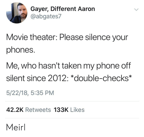 Phone, Taken, and Movie: Gayer, Different Aaron  @abgates7  Movie theater: Please silence your  phones.  Me, who hasn't taken my phone off  silent since 2012: *double-checks  5/22/18, 5:35 PM  42.2K Retweets 133K Likes Meirl
