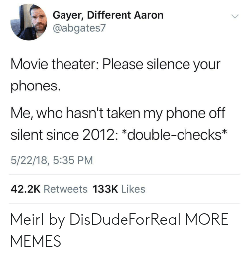 Dank, Memes, and Phone: Gayer, Different Aaron  @abgates7  Movie theater: Please silence your  phones.  Me, who hasn't taken my phone off  silent since 2012: *double-checks  5/22/18, 5:35 PM  42.2K Retweets 133K Likes Meirl by DisDudeForReal MORE MEMES