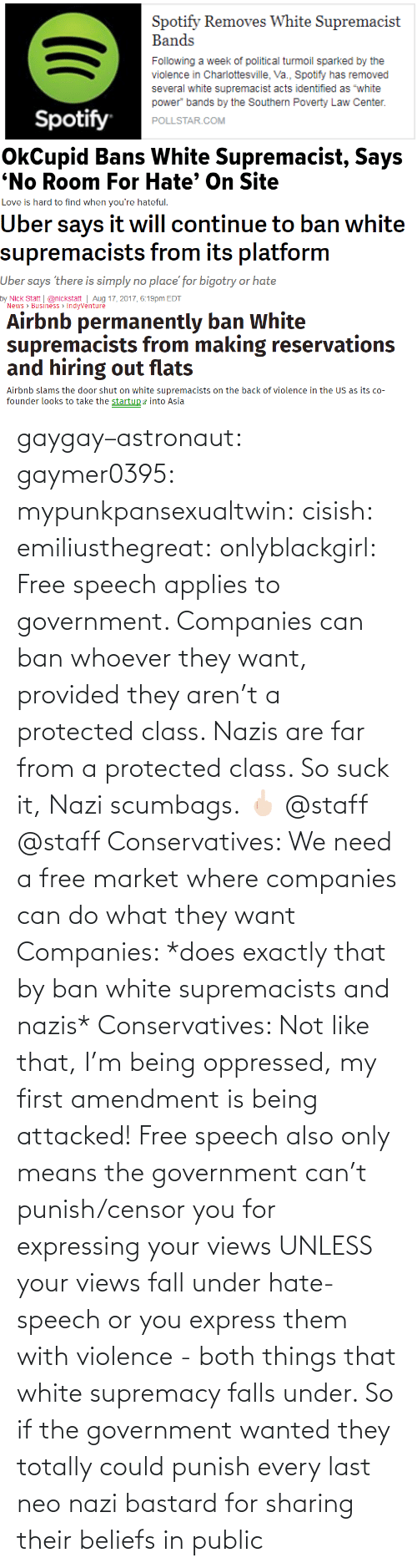 Fall, Gif, and Tumblr: gaygay–astronaut: gaymer0395:  mypunkpansexualtwin:  cisish:  emiliusthegreat:  onlyblackgirl:   Free speech applies to government. Companies can ban whoever they want, provided they aren't a protected class. Nazis are far from a protected class. So suck it, Nazi scumbags. 🖕🏻   @staff      @staff     Conservatives: We need a free market where companies can do what they want Companies: *does exactly that by ban white supremacists and nazis* Conservatives: Not like that, I'm being oppressed, my first amendment is being attacked!  Free speech also only means the government can't punish/censor you for expressing your views UNLESS your views fall under hate-speech or you express them with violence - both things that white supremacy falls under. So if the government wanted they totally could punish every last neo nazi bastard for sharing their beliefs in public