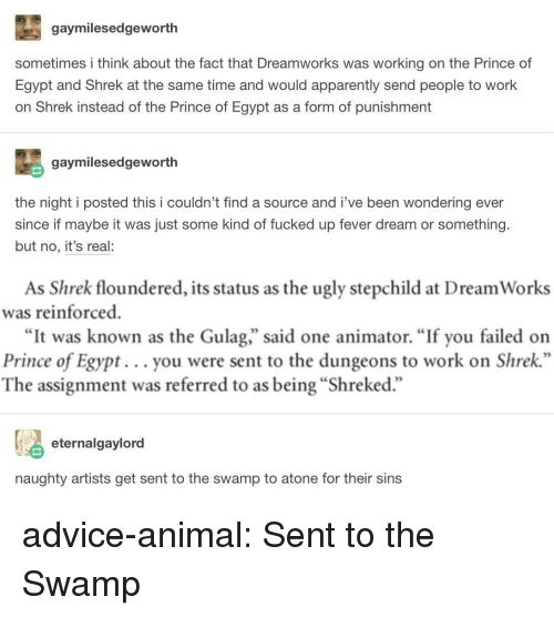 "Advice, Apparently, and Prince: gaymilesedgeworth  sometimes i think about the fact that Dreamworks was working on the Prince of  Egypt and Shrek at the same time and would apparently send people to work  on Shrek instead of the Prince of Egypt as a form of punishment  gaymilesedgeworth  the night i posted this i couldn't find a source and i've been wondering ever  since if maybe it was just some kind of fucked up fever dream or something.  but no, it's real:  As Shrek floundered, its status as the ugly stepchild at Dream Works  was reinforced  ""It was known as the Gulag,"" said one animator. ""If you failed on  Prince of Egypt... you were sent to the dungeons to work on Shrek  The assignment was referred to as being ""Shreked.""  eternalgaylord  naughty artists get sent to the swamp to atone for their sins advice-animal:  Sent to the Swamp"
