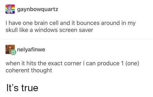 True, Windows, and Brain: gaynbowquartz  I have one brain cell and it bounces around in my  skull like a windows screen saver  nelyafinwe  when it hits the exact corner i can produce 1 (one)  coherent thought It's true