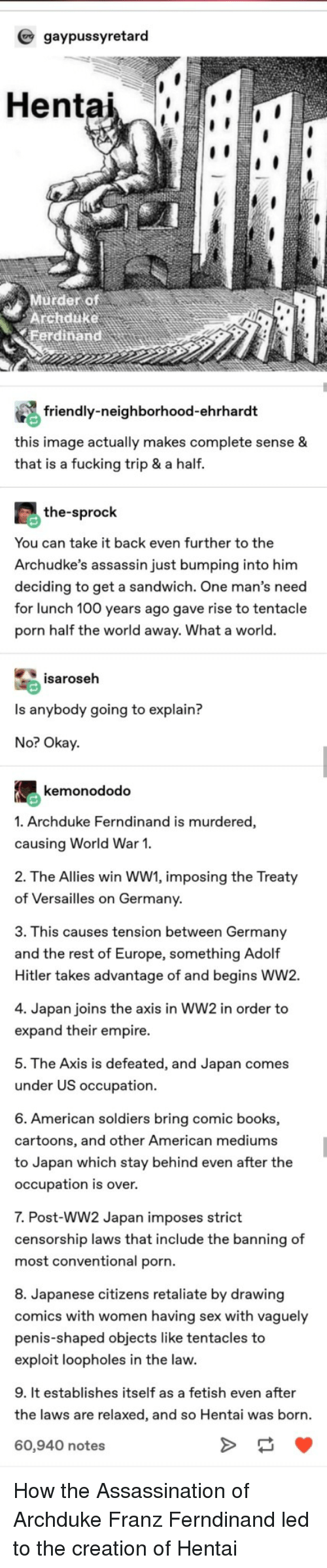 Anaconda, Assassination, and Books: gaypussyretard  Hentai  Murder of  Archduke  erdinand  friendly-neighborhood-ehrhardt  this image actually makes complete sense &  that is a fucking trip & a half.  the-sprock  You can take it back even further to the  Archudke's assassin just bumping into him  deciding to get a sandwich. One man's need  for lunch 100 years ago gave rise to tentacle  porn half the world away. What a world.  isaroseh  Is anybody going to explain?  No? Okay  kemonododo  1. Archduke Ferndinand is murdered,  causing World War 1.  2. The Allies win WW1, imposing the Treaty  of Versailles on Germany  3. This causes tension between Germany  and the rest of Europe, something Adolf  Hitler takes advantage of and begins WW2.  4. Japan joins the axis in WW2 in order to  expand their empire.  5. The Axis is defeated, and Japan comes  under US occupation  6. American soldiers bring comic books,  cartoons, and other American mediums  to Japan which stay behind even after the  occupation is over.  7. Post-WW2 Japan imposes strict  censorship laws that include the banning of  most conventional porn.  8. Japanese citizens retaliate by drawing  comics with women having sex with vaguely  penis-shaped objects like tentacles to  exploit loopholes in the law.  9. It establishes itself as a fetish even after  the laws are relaxed, and so Hentai was born.  60,940 notes How the Assassination of Archduke Franz Ferndinand led to the creation of Hentai