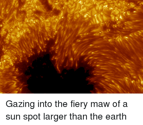 Earth, Sun, and Spot: Gazing into the fiery maw of a sun spot larger than the earth