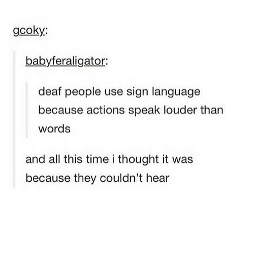 Memes, Sign Language, and Time: gcoky:  babyferaligator:  deaf people use sign language  because actions speak louder than  words  and all this time i thought it was  because they couldn't hear
