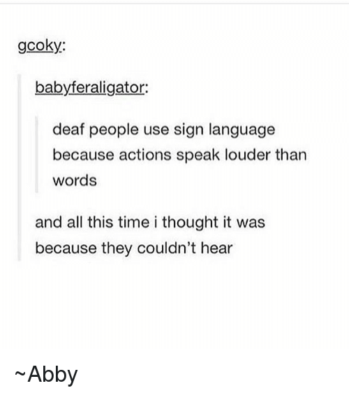 Sign Language, Time, and Thought: gcoky:  babyferaligator:  deaf people use sign language  because actions speak louder than  words  and all this time i thought it was  because they couldn't hear ~Abby