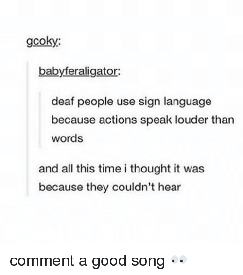 Memes, Good, and Sign Language: gcoky:  babyferaligator:  deaf people use sign language  because actions speak louder than  words  and all this time i thought it was  because they couldn't hear comment a good song 👀