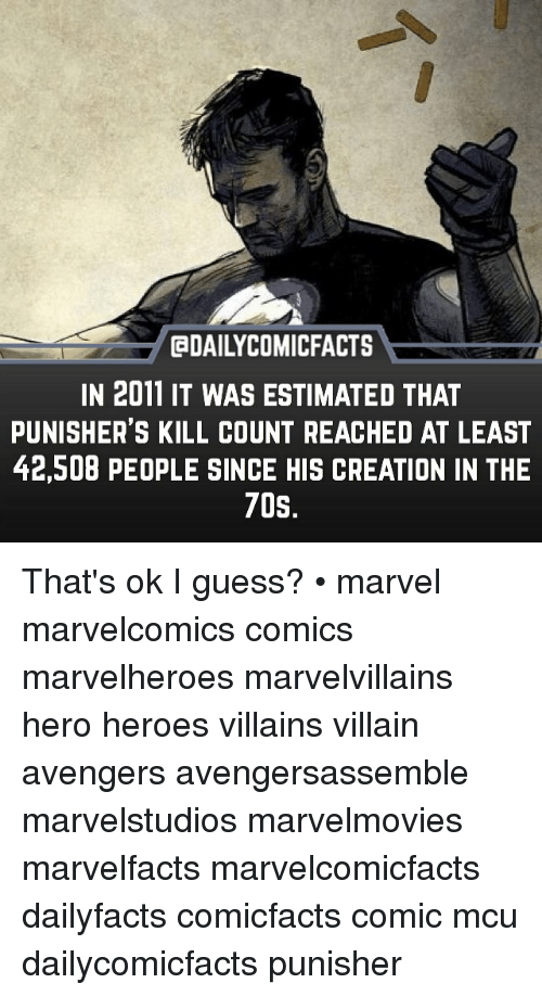 Memes, Avengers, and Guess: GDAILYCOMICFACTS  IN 2011 IT WAS ESTIMATED THAT  PUNISHER'S KILL COUNT REACHED AT LEAST  42,508 PEOPLE SINCE HIS CREATION IN THE  70S That's ok I guess? • marvel marvelcomics comics marvelheroes marvelvillains hero heroes villains villain avengers avengersassemble marvelstudios marvelmovies marvelfacts marvelcomicfacts dailyfacts comicfacts comic mcu dailycomicfacts punisher