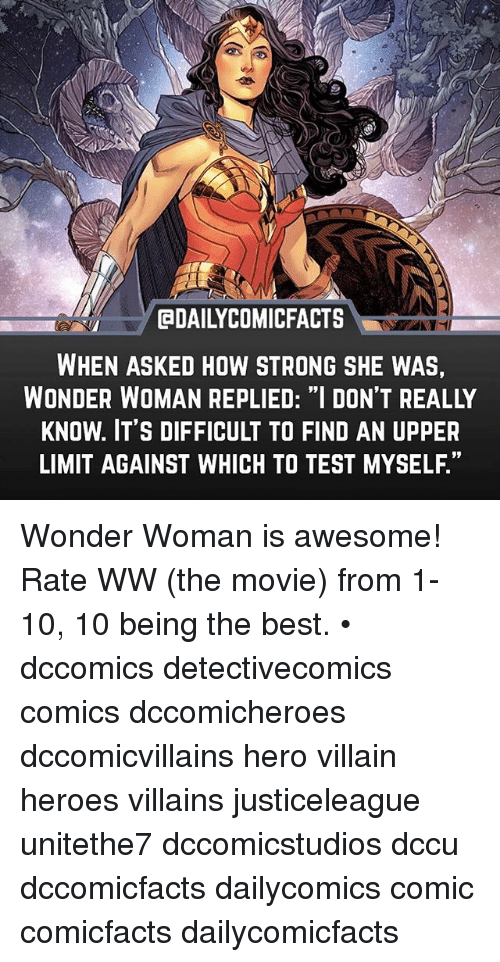 "Memes, Best, and Heroes: GDAILYCOMICFACTS  WHEN ASKED HOW STRONG SHE WAS,  WONDER WOMAN REPLIED: ""I DON'T REALLY  KNOW. IT'S DIFFICULT TO FIND AN UPPER  LIMIT AGAINST WHICH TO TEST MYSELF."" Wonder Woman is awesome! Rate WW (the movie) from 1-10, 10 being the best. • dccomics detectivecomics comics dccomicheroes dccomicvillains hero villain heroes villains justiceleague unitethe7 dccomicstudios dccu dccomicfacts dailycomics comic comicfacts dailycomicfacts"