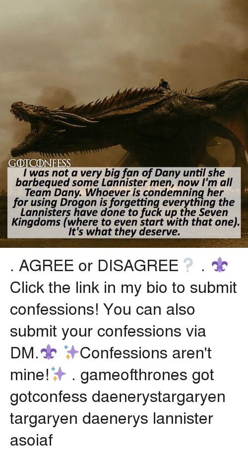 Memes, Fuck, and Link: GDTCONFESS  I was not a very big fan of Dany until she  barbequed somé Lannister men, now I'm all  Team Dany. Whoever is condemning her  for using Drogon is forgetting everything the  Lannisters have done to fuck up the Seven  Kingdoms (where to even start with that one)  It's what they deserve. . AGREE or DISAGREE❔ . ⚜Click the link in my bio to submit confessions! You can also submit your confessions via DM.⚜ ✨Confessions aren't mine!✨ . gameofthrones got gotconfess daenerystargaryen targaryen daenerys lannister asoiaf