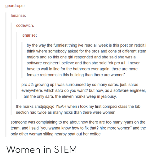 """Growing Up, Reddit, and Yeah: geardrops  lenarise:  codewich:  lenarise  by the way the funniest thing ive read all week is this post on reddit i  think where somebody asked for the pros and cons of different stem  majors and so this one girl responded and she said she was a  software engineer i believe and then she said """"ok pro #1. i never  have to wait in line for the bathroom ever again. there are more  female restrooms in this building than there are women""""  pro #2: growing up i was surrounded by so many saras. Just. Saras  everywhere. which sara do you want? but now, as a software engineer,  I am the only sara. the eleven marks weep in jealousy  the marks smdjdjdjdjd YEAH when i took my first compsci class the lab  section had twice as many nicks than there were women  someone was complaining to me about how there are too many ryans on the  team, and i said """"you wanna know how to fix that? hire more women"""" and the  only other woman sitting nearby spat out her coffee Women in STEM"""