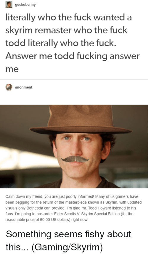 Gecko Benny Literally Who The Fuck Wanted A Skyrim Remaster Who The