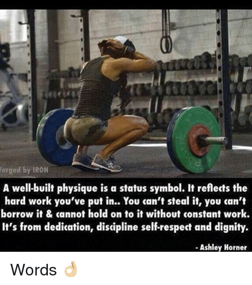 Gym, Respect, and Work: ged by IRON  A well-built physique is a status symbol. It reflects the  hard work you've put in.. You can't steal it, you can't  borrow it & cannot hold on to it without constant work.  It's from dedication, discipline self-respect and dignity.  Ashley Horner Words 👌🏼
