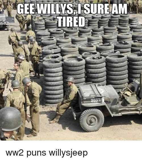 Memes, Puns, and 🤖: GEE WILLYS SUREAM  TIRED  2033 ww2 puns willysjeep