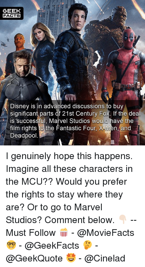 Disney, Facts, and  Fantastic Four: GEEH  FACTS  Disney is in advanced discussions to buy  significant parts of 21st Century Fox. If the deal  film rights to the Fantastic Four, X-Men and  is successful, Marvel Studios would have the  Deadpool. I genuinely hope this happens. Imagine all these characters in the MCU?? Would you prefer the rights to stay where they are? Or to go to Marvel Studios? Comment below. 👇🏻 -- Must Follow 🍿 - @MovieFacts 🤓 - @GeekFacts 🤔 - @GeekQuote 🤩 - @Cinelad
