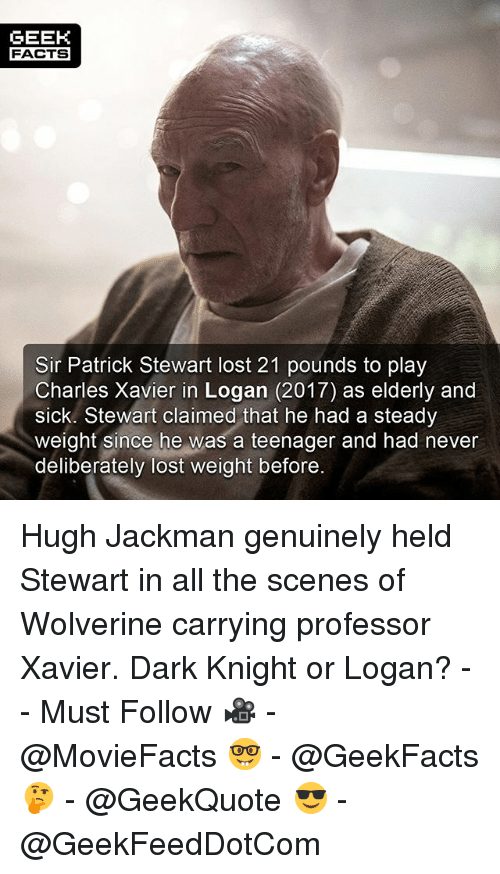 Facts, Memes, and Wolverine: GEEH  FACTS  Sir Patrick Stewart lost 21 pounds to play  Charles Xavier in Logan (2017) as elderly and  sick. Stewart claimed that he had a steady  weight since he was a teenager and had never  deliberately lost weight before Hugh Jackman genuinely held Stewart in all the scenes of Wolverine carrying professor Xavier. Dark Knight or Logan? -- Must Follow 🎥 - @MovieFacts 🤓 - @GeekFacts 🤔 - @GeekQuote 😎 - @GeekFeedDotCom