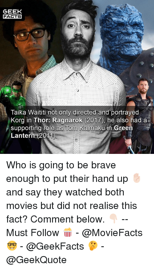 Facts, Memes, and Movies: GEEH  FACTS  Taika Waititi not only directed and portrayed  Korg in Thor: Ragnarok (2017), he also had a  supporting role as Tom Kalmaku in Green  Lantern (2011) Who is going to be brave enough to put their hand up ✋🏻 and say they watched both movies but did not realise this fact? Comment below. 👇🏻 -- Must Follow 🍿 - @MovieFacts 🤓 - @GeekFacts 🤔 - @GeekQuote