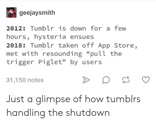 "Taken, Tumblr, and App Store: geejaysmith  2012: Tumblr is down for a few  hours, hysteria ensues  2018: Tumblr taken off App Store,  met with resounding ""pull the  trigger Piglet"" by users  31,150 notes Just a glimpse of how tumblrs handling the shutdown"