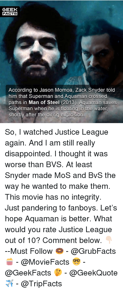 Disappointed, Facts, and Memes: GEEK  FACTS  According to Jason Momoa, Zack Snyder told  him that Superman and Aquaman crossed  paths in Man of Steel (2013). Aquaman saves  Superman when he is floating in the water  shortly after the oil rig explosion So, I watched Justice League again. And I am still really disappointed. I thought it was worse than BVS. At least Snyder made MoS and BvS the way he wanted to make them. This movie has no integrity. Just pandering to fanboys. Let's hope Aquaman is better. What would you rate Justice League out of 10? Comment below. 👇🏻 --Must Follow 🍩 - @GrubFacts 🍿 - @MovieFacts 🤓 - @GeekFacts 🤔 - @GeekQuote ✈️ - @TripFacts