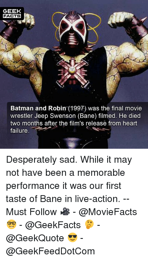 """Bane, Batman, and Facts: GEEK  FACTS  Batman and Robin (1997) was the final movie  wrestler Jeep Swenson (Bane) filmed. He died  two months after the film's release from heart  failure. """" Desperately sad. While it may not have been a memorable performance it was our first taste of Bane in live-action. -- Must Follow 🎥 - @MovieFacts 🤓 - @GeekFacts 🤔 - @GeekQuote 😎 - @GeekFeedDotCom"""