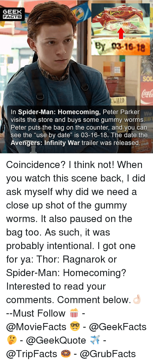 "Facts, Memes, and Spider: GEEK  FACTS  By 03-16-18  SOD  WARD  In Spider-Man: Homecoming, Peter Parker  visits the store and buys some gummy worms  Peter puts the bag on the counter, and you can  We  ee the ""use by date"" is 03-16-18. The date the  Avengers: Infinity War trailer was released Coincidence? I think not! When you watch this scene back, I did ask myself why did we need a close up shot of the gummy worms. It also paused on the bag too. As such, it was probably intentional. I got one for ya: Thor: Ragnarok or Spider-Man: Homecoming? Interested to read your comments. Comment below.👌🏻 --Must Follow 🍿 - @MovieFacts 🤓 - @GeekFacts 🤔 - @GeekQuote ✈️ - @TripFacts 🍩 - @GrubFacts"