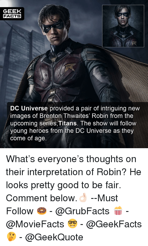 Facts, Memes, and Good: GEEK  FACTS  DC Universe provided a pair of intriguing new  images of Brenton Thwaites' Robin from the  upcoming series,Titans. The show will follow  young heroes from the DC Universe as they  come of age What's everyone's thoughts on their interpretation of Robin? He looks pretty good to be fair. Comment below.👌🏻 --Must Follow 🍩 - @GrubFacts 🍿 - @MovieFacts 🤓 - @GeekFacts 🤔 - @GeekQuote