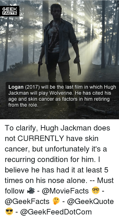 Being Alone, Facts, and Memes: GEEK  FACTS  FACTS  Logan (2017) will be the last film in which Hugh  Jackman will play Wolverine. He has cited his  age and skin cancer as factors in him retiring  from the role To clarify, Hugh Jackman does not CURRENTLY have skin cancer, but unfortunately it's a recurring condition for him. I believe he has had it at least 5 times on his nose alone. -- Must follow 🎥 - @MovieFacts 🤓 - @GeekFacts 🤔 - @GeekQuote 😎 - @GeekFeedDotCom