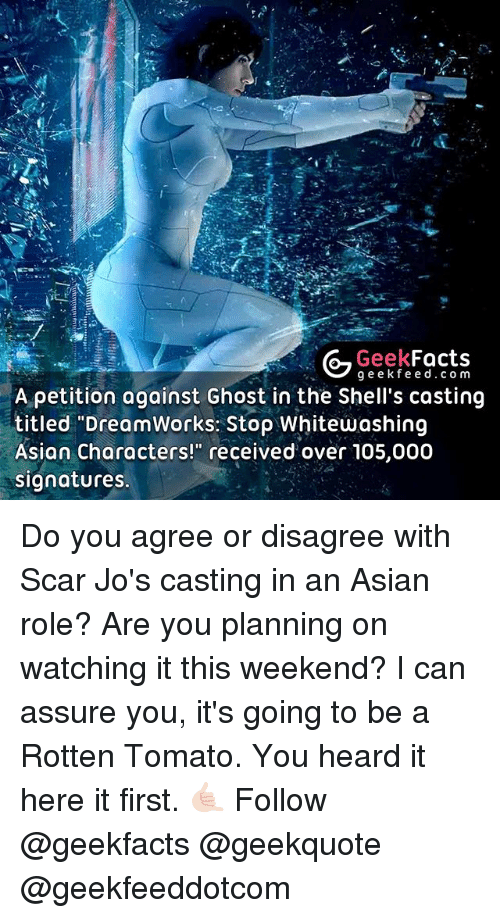 "Memes, 🤖, and Tomato: Geek  Facts  g e e k fe e d c o m  A petition against Ghost in the Shell's casting  titled ""DreamWorks: Stop Whitewashing  Asian characters!"" received over 105,000  signatures. Do you agree or disagree with Scar Jo's casting in an Asian role? Are you planning on watching it this weekend? I can assure you, it's going to be a Rotten Tomato. You heard it here it first. 🤙🏻 Follow @geekfacts @geekquote @geekfeeddotcom"