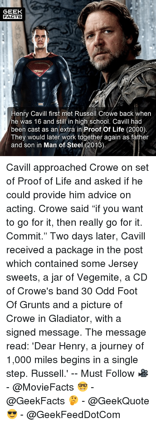 """Advice, Facts, and Gladiator: GEEK  FACTS  Henry Cavill first met Russell Crowe back wher  he was 16 and still in high school. Cavill had  been cast as an extra in Proof Of Life (2000)  They would later work together again as father  and son in Man of Steel (2013) Cavill approached Crowe on set of Proof of Life and asked if he could provide him advice on acting. Crowe said """"if you want to go for it, then really go for it. Commit."""" Two days later, Cavill received a package in the post which contained some Jersey sweets, a jar of Vegemite, a CD of Crowe's band 30 Odd Foot Of Grunts and a picture of Crowe in Gladiator, with a signed message. The message read: 'Dear Henry, a journey of 1,000 miles begins in a single step. Russell.' -- Must Follow 🎥 - @MovieFacts 🤓 - @GeekFacts 🤔 - @GeekQuote 😎 - @GeekFeedDotCom"""
