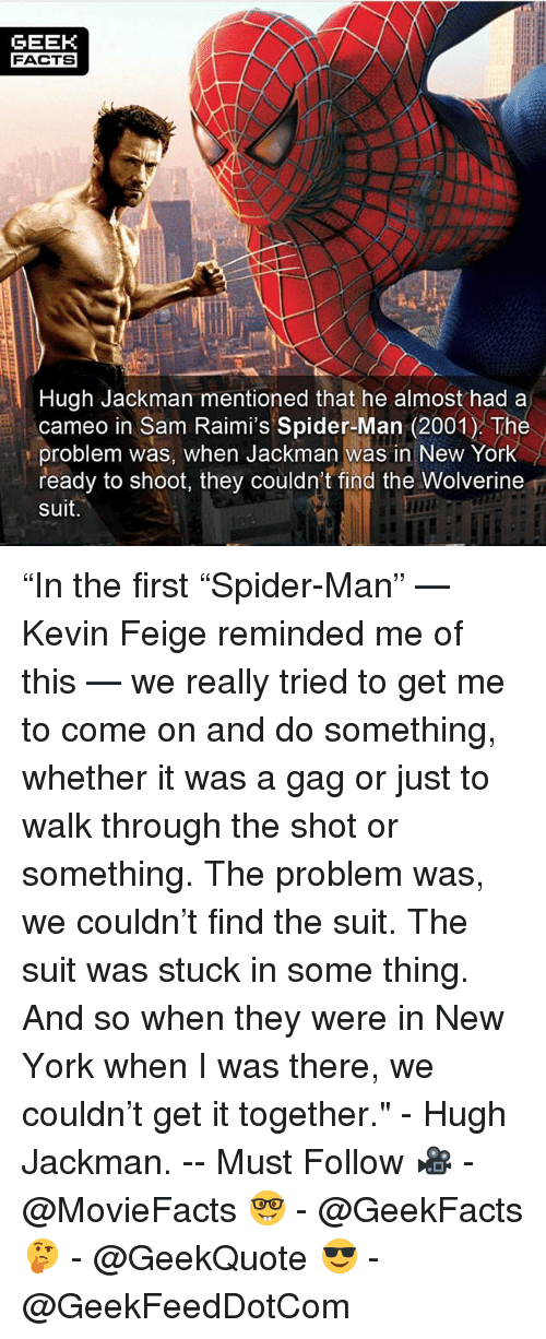 "Facts, Memes, and New York: GEEK  FACTS  Hugh Jackman mentioned that he almost had a  cameo in Sam Raimi's Spider-Man (2001) The  problem was, when Jackman was in New York  ready to shoot, they couldn't find the Wolverine  suit. ""In the first ""Spider-Man"" — Kevin Feige reminded me of this — we really tried to get me to come on and do something, whether it was a gag or just to walk through the shot or something. The problem was, we couldn't find the suit. The suit was stuck in some thing. And so when they were in New York when I was there, we couldn't get it together."" - Hugh Jackman. -- Must Follow 🎥 - @MovieFacts 🤓 - @GeekFacts 🤔 - @GeekQuote 😎 - @GeekFeedDotCom"