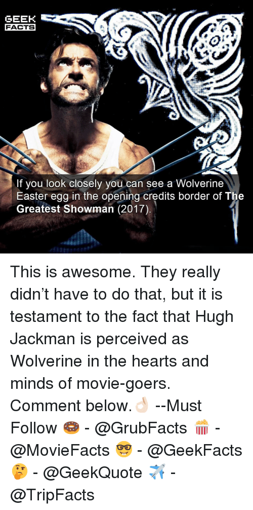 Easter, Facts, and Memes: GEEK  FACTS  If you look closely you can see a Wolverine  Easter egg in the opening credits border of The  Greatest Showman (2017) This is awesome. They really didn't have to do that, but it is testament to the fact that Hugh Jackman is perceived as Wolverine in the hearts and minds of movie-goers. Comment below.👌🏻 --Must Follow 🍩 - @GrubFacts 🍿 - @MovieFacts 🤓 - @GeekFacts 🤔 - @GeekQuote ✈️ - @TripFacts