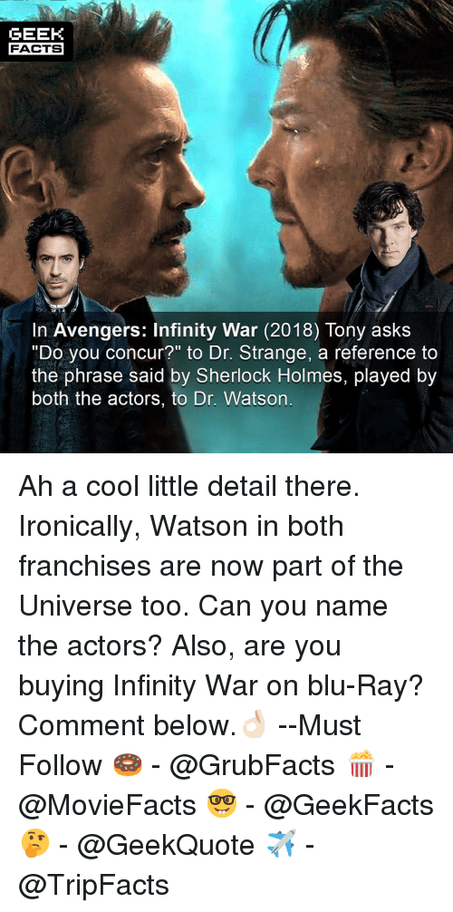 """Facts, Memes, and Sherlock Holmes: GEEK  FACTS  In Avengers: Infinity War (2018) Tony askS  """"Do you concur?"""" to Dr. Strange, a reference to  the phrase said by Sherlock Holmes, played by  both the actors, to Dr. Watson Ah a cool little detail there. Ironically, Watson in both franchises are now part of the Universe too. Can you name the actors? Also, are you buying Infinity War on blu-Ray? Comment below.👌🏻 --Must Follow 🍩 - @GrubFacts 🍿 - @MovieFacts 🤓 - @GeekFacts 🤔 - @GeekQuote ✈️ - @TripFacts"""
