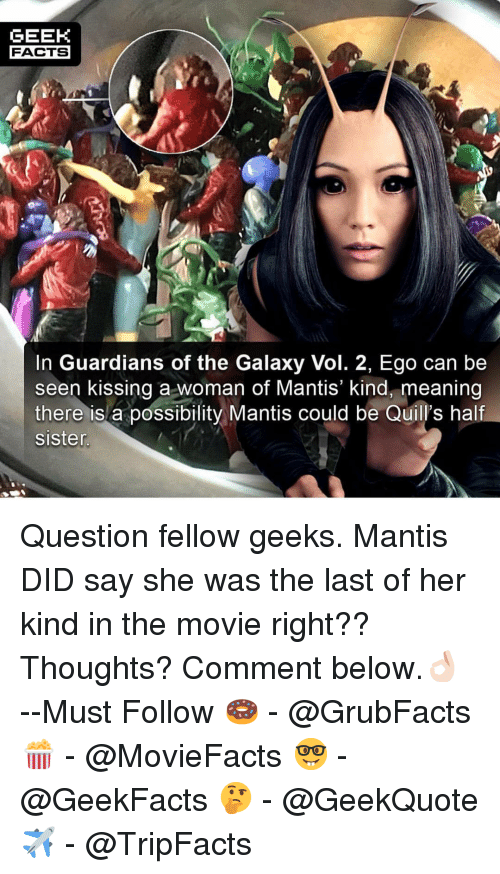 Facts, Memes, and Guardians of the Galaxy: GEEK  FACTS  In Guardians of the Galaxy Vol. 2, Ego can be  seen kissing a woman of Mantis' kind, meaning  there is a possibility Mantis could be Quill's half  sisten Question fellow geeks. Mantis DID say she was the last of her kind in the movie right?? Thoughts? Comment below.👌🏻 --Must Follow 🍩 - @GrubFacts 🍿 - @MovieFacts 🤓 - @GeekFacts 🤔 - @GeekQuote ✈️ - @TripFacts