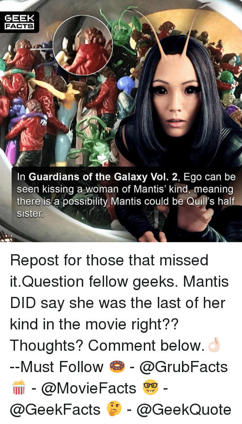 Facts, Memes, and Guardians of the Galaxy: GEEK  FACTS  In Guardians of the Galaxy Vol. 2, Ego can be  seen kissing a woman ot Mantis kind, meaning  there is a possibility Mantis could be Quill's half  sister Repost for those that missed it.Question fellow geeks. Mantis DID say she was the last of her kind in the movie right?? Thoughts? Comment below.👌🏻 --Must Follow 🍩 - @GrubFacts 🍿 - @MovieFacts 🤓 - @GeekFacts 🤔 - @GeekQuote
