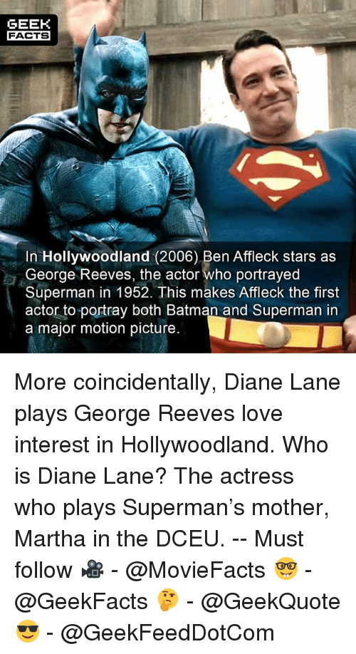 Batman, Facts, and Love: GEEK  FACTS  In Hollywoodland (2006) Ben Affleck stars as  George Reeves, the actor who portrayed  Superman in 1952. This makes Affleck the first  actor to portray both Batman and Superman in  a major motion picture. More coincidentally, Diane Lane plays George Reeves love interest in Hollywoodland. Who is Diane Lane? The actress who plays Superman's mother, Martha in the DCEU. -- Must follow 🎥 - @MovieFacts 🤓 - @GeekFacts 🤔 - @GeekQuote 😎 - @GeekFeedDotCom