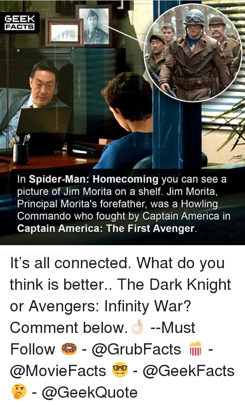 America, Facts, and Memes: GEEK  FACTS  In Spider-Man: Homecoming you can see a  picture of Jim Morita on a shelf. Jim Morita,  Principal Morita's forefather, was a Howling  Commando who fought by Captain America in  Captain America: The First Avenger It's all connected. What do you think is better.. The Dark Knight or Avengers: Infinity War? Comment below.👌🏻 --Must Follow 🍩 - @GrubFacts 🍿 - @MovieFacts 🤓 - @GeekFacts 🤔 - @GeekQuote
