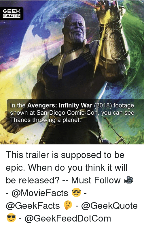 Facts, Memes, and Avengers: GEEK  FACTS  In the Avengers: Infinity War (2018) footage  shown at San Diego Comic-Con, vou can see  Thanos throwing a planet. This trailer is supposed to be epic. When do you think it will be released? -- Must Follow 🎥 - @MovieFacts 🤓 - @GeekFacts 🤔 - @GeekQuote 😎 - @GeekFeedDotCom