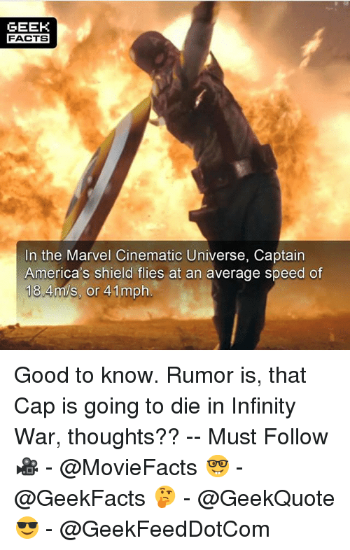 Facts, Memes, and Good: GEEK  FACTS  In the Marvel Cinematic Universe, Captain  America's shield flies at an average speed of  184m/s, or 41mph Good to know. Rumor is, that Cap is going to die in Infinity War, thoughts?? -- Must Follow 🎥 - @MovieFacts 🤓 - @GeekFacts 🤔 - @GeekQuote 😎 - @GeekFeedDotCom