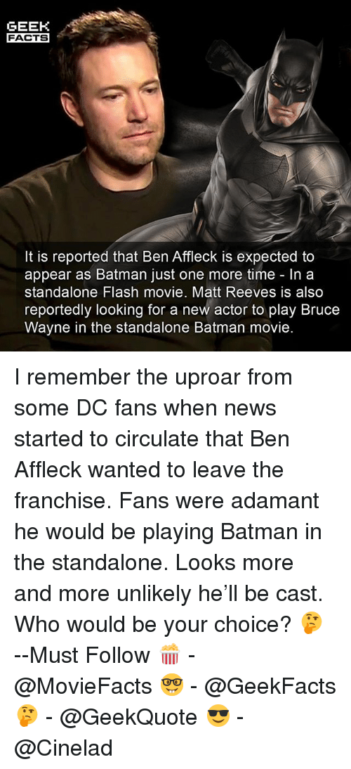 Batman, Facts, and Memes: GEEK  FACTS  It is reported that Ben Affleck is expected to  appear as Batman just one more time - In a  standalone Flash movie. Matt Reeves is also  reportedly looking for a new actor to play Bruce  Wayne in the standalone Batman movie. I remember the uproar from some DC fans when news started to circulate that Ben Affleck wanted to leave the franchise. Fans were adamant he would be playing Batman in the standalone. Looks more and more unlikely he'll be cast. Who would be your choice? 🤔 --Must Follow 🍿 - @MovieFacts 🤓 - @GeekFacts 🤔 - @GeekQuote 😎 - @Cinelad