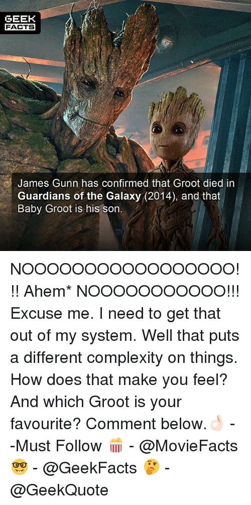 Facts, Memes, and Guardians of the Galaxy: GEEK  FACTS  James Gunn has confirmed that Groot died in  Guardians of the Galaxy (2014), and that  Baby Groot is his son NOOOOOOOOOOOOOOOOO!!! Ahem* NOOOOOOOOOOO!!! Excuse me. I need to get that out of my system. Well that puts a different complexity on things. How does that make you feel? And which Groot is your favourite? Comment below.👌🏻 --Must Follow 🍿 - @MovieFacts 🤓 - @GeekFacts 🤔 - @GeekQuote
