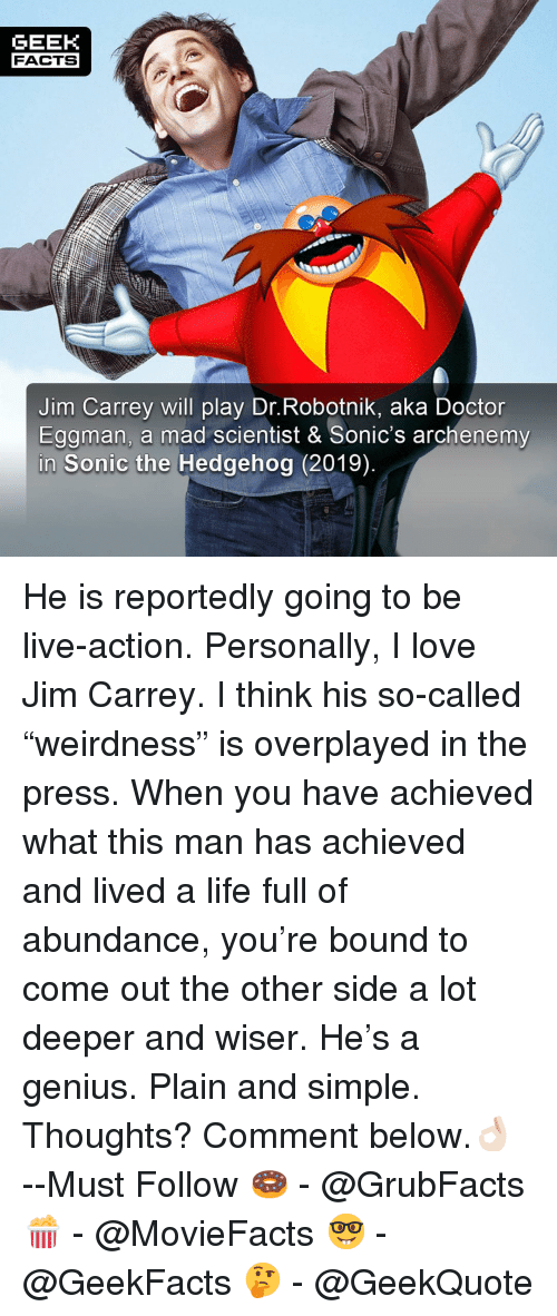 """Doctor, Facts, and Jim Carrey: GEEK  FACTS  Jim Carrey will play Dr.Robotnik, aka Doctor  Eggman, a mad scientist & Sonic's archenemy  Sonic the Hedgehog (2019) He is reportedly going to be live-action. Personally, I love Jim Carrey. I think his so-called """"weirdness"""" is overplayed in the press. When you have achieved what this man has achieved and lived a life full of abundance, you're bound to come out the other side a lot deeper and wiser. He's a genius. Plain and simple. Thoughts? Comment below.👌🏻 --Must Follow 🍩 - @GrubFacts 🍿 - @MovieFacts 🤓 - @GeekFacts 🤔 - @GeekQuote"""