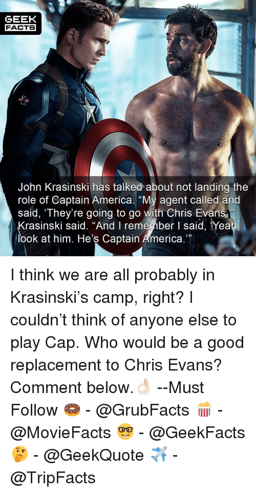 "America, Chris Evans, and Facts: GEEK  FACTS  John Krasinski has talked about not landing the  role of Captain America. ""My agent called and  saíd, They're going to go with Chris Evans  133  rasinski said. ""And I remember I said, Yea  look at him. He's Captain America."" I think we are all probably in Krasinski's camp, right? I couldn't think of anyone else to play Cap. Who would be a good replacement to Chris Evans? Comment below.👌🏻 --Must Follow 🍩 - @GrubFacts 🍿 - @MovieFacts 🤓 - @GeekFacts 🤔 - @GeekQuote ✈️ - @TripFacts"