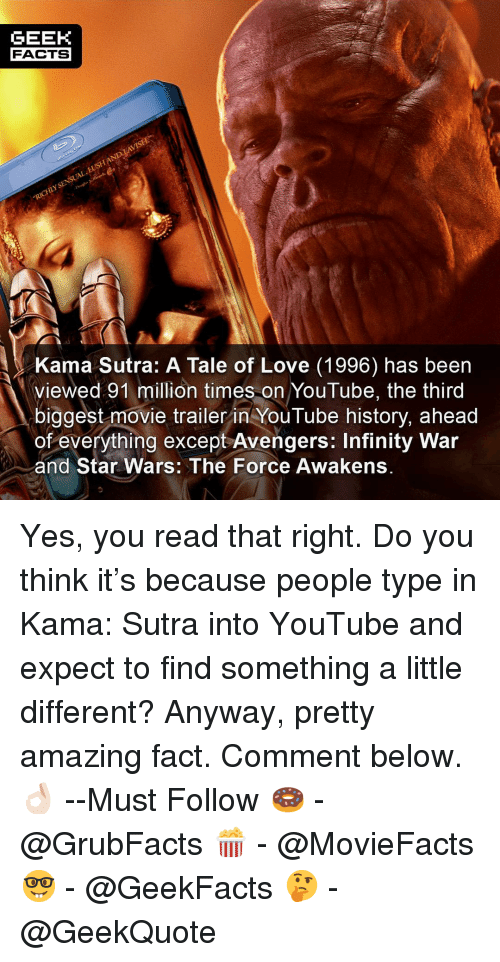Facts, Love, and Memes: GEEK  FACTS  Kama Sutra: A Tale of Love (1996) has been  viewed 91 million times on YouTube, the third  biggest movie trailer in YouTube history, ahead  of everything except Avengers: Infinity War  and Star Wars: The Force Awakens. Yes, you read that right. Do you think it's because people type in Kama: Sutra into YouTube and expect to find something a little different? Anyway, pretty amazing fact. Comment below.👌🏻 --Must Follow 🍩 - @GrubFacts 🍿 - @MovieFacts 🤓 - @GeekFacts 🤔 - @GeekQuote