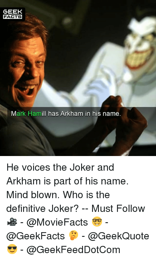 Facts, Joker, and Mark Hamill: GEEK  FACTS  Mark Hamill has Arkham in his name He voices the Joker and Arkham is part of his name. Mind blown. Who is the definitive Joker? -- Must Follow 🎥 - @MovieFacts 🤓 - @GeekFacts 🤔 - @GeekQuote 😎 - @GeekFeedDotCom