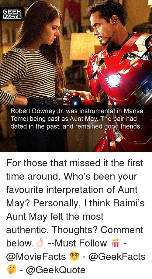 Facts, Friends, and Memes: GEEK  FACTS  Robert Downey Jr. was instrumental in Marisa  Tomei being cast as Aunt May The pair had  dated in the past, and remained good friends. For those that missed it the first time around. Who's been your favourite interpretation of Aunt May? Personally, I think Raimi's Aunt May felt the most authentic. Thoughts? Comment below.👌🏻 --Must Follow 🍿 - @MovieFacts 🤓 - @GeekFacts 🤔 - @GeekQuote