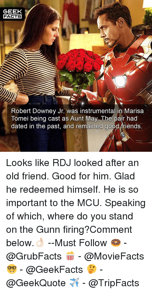 Facts, Friends, and Memes: GEEK  FACTS  Robert Downey Jr. was instrumental in Marisa  Tomei being cast as Aunt May. The pair had  dated in the past, and remained good friends Looks like RDJ looked after an old friend. Good for him. Glad he redeemed himself. He is so important to the MCU. Speaking of which, where do you stand on the Gunn firing?Comment below.👌🏻 --Must Follow 🍩 - @GrubFacts 🍿 - @MovieFacts 🤓 - @GeekFacts 🤔 - @GeekQuote ✈️ - @TripFacts