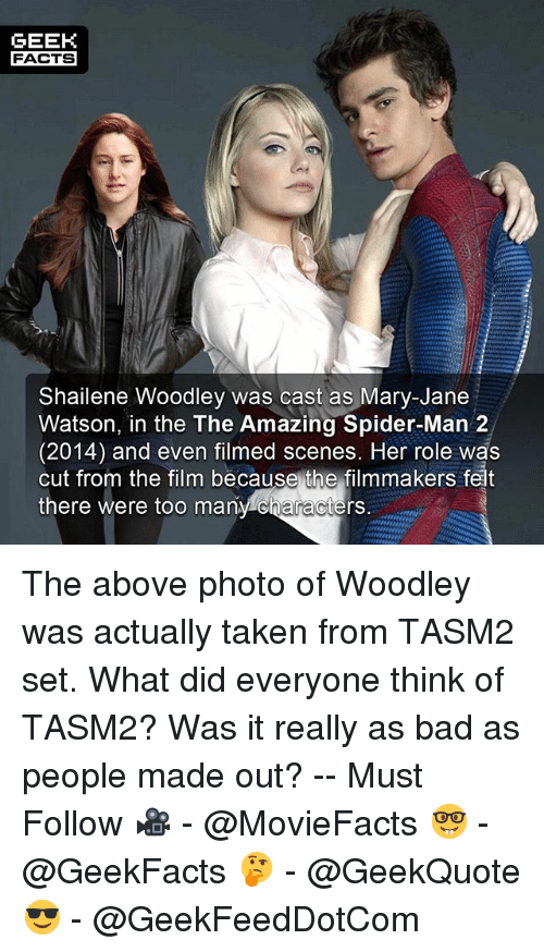 Bad, Facts, and Memes: GEEK  FACTS  Shailene Woodley was cast as Mary-Jane  Watson, in the The Amazing Spider-Man 2  (2014) and even filmed scenes. Her role was  cut from the film because the filmmakers felt  there were too  many characters. The above photo of Woodley was actually taken from TASM2 set. What did everyone think of TASM2? Was it really as bad as people made out? -- Must Follow 🎥 - @MovieFacts 🤓 - @GeekFacts 🤔 - @GeekQuote 😎 - @GeekFeedDotCom